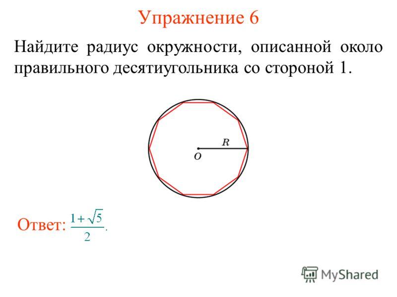 Упражнение 6 Найдите радиус окружности, описанной около правильного десятиугольника со стороной 1. Ответ: