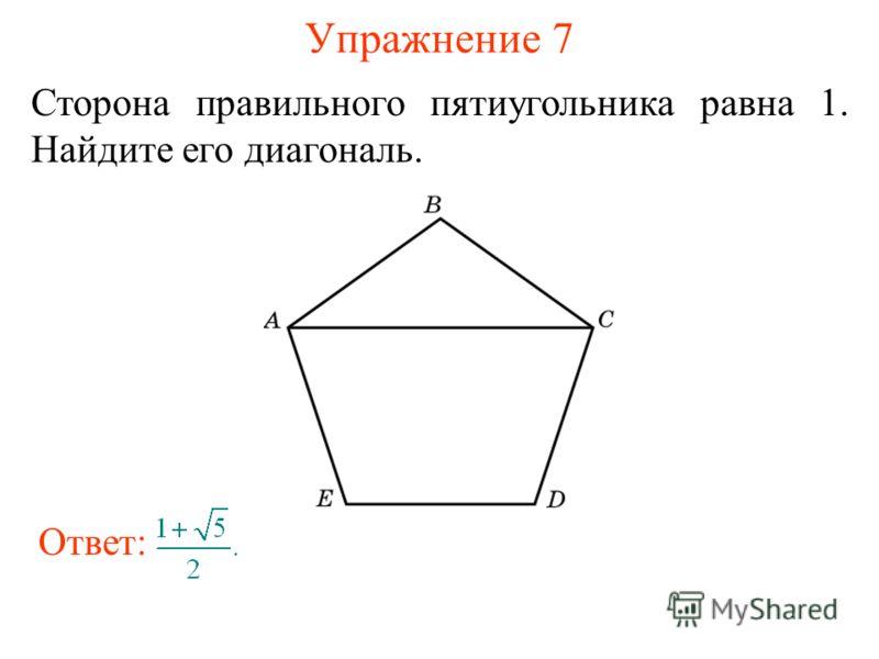 Упражнение 7 Сторона правильного пятиугольника равна 1. Найдите его диагональ. Ответ: