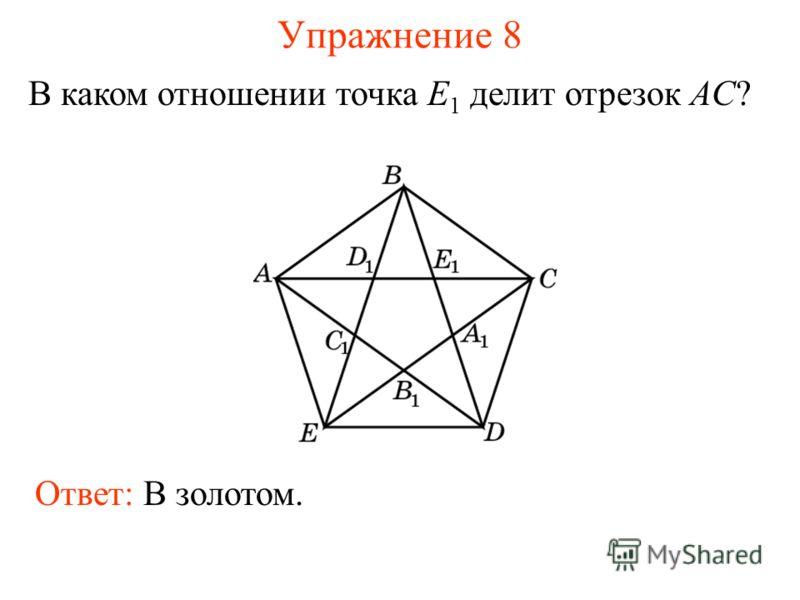 Упражнение 8 В каком отношении точка E 1 делит отрезок AC? Ответ: В золотом.
