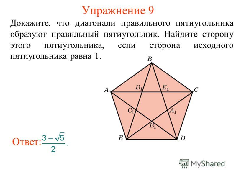 Упражнение 9 Докажите, что диагонали правильного пятиугольника образуют правильный пятиугольник. Найдите сторону этого пятиугольника, если сторона исходного пятиугольника равна 1. Ответ: