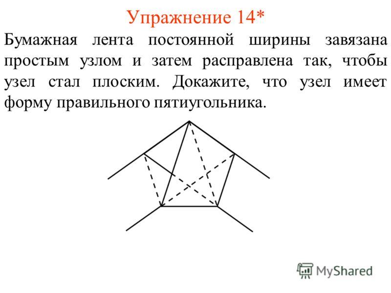 Упражнение 14* Бумажная лента постоянной ширины завязана простым узлом и затем расправлена так, чтобы узел стал плоским. Докажите, что узел имеет форму правильного пятиугольника.
