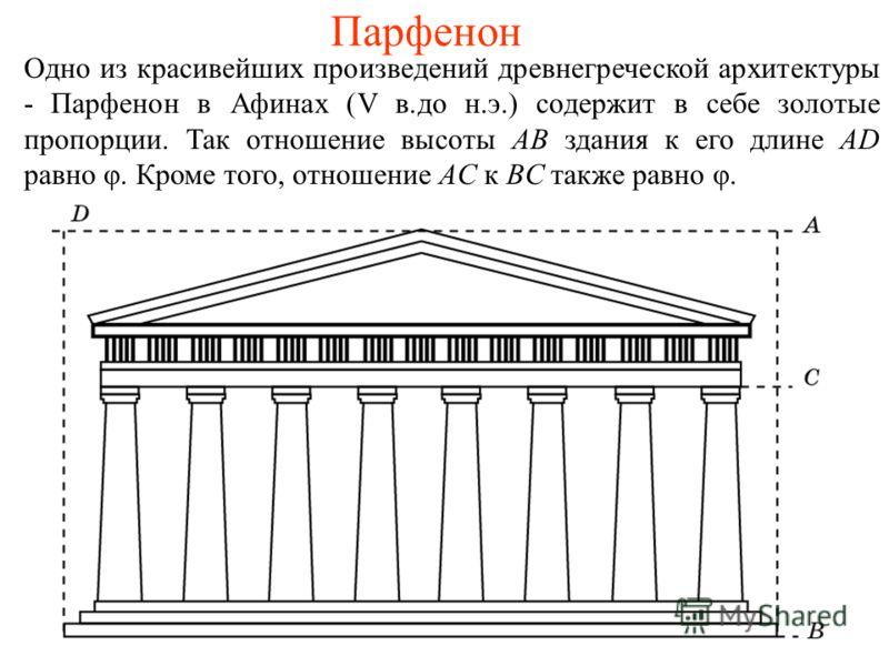 Парфенон Одно из красивейших произведений древнегреческой архитектуры - Парфенон в Афинах (V в.до н.э.) содержит в себе золотые пропорции. Так отношение высоты AB здания к его длине AD равно φ. Кроме того, отношение AC к BC также равно φ.