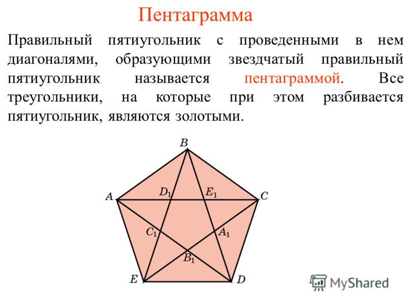 Пентаграмма Правильный пятиугольник с проведенными в нем диагоналями, образующими звездчатый правильный пятиугольник называется пентаграммой. Все треугольники, на которые при этом разбивается пятиугольник, являются золотыми.