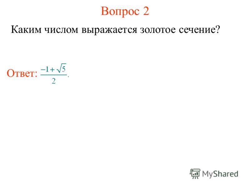 Вопрос 2 Каким числом выражается золотое сечение? Ответ: