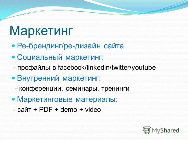 Маркетинг Ре-брендинг/ре-дизайн сайта Социальный маркетинг: - профайлы в facebook/linkedin/twitter/youtube Внутренний маркетинг: - конференции, семинары, тренинги Маркетинговые материалы: - сайт + PDF + demo + video