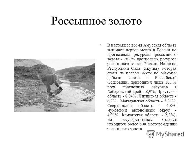Россыпное золото В настоящее время Амурская область занимает первое место в России по прогнозным ресурсам россыпного золота - 26,8% прогнозных ресурсов россыпного золота России. На долю Республики Саха (Якутия), которая стоит на первом месте по объем