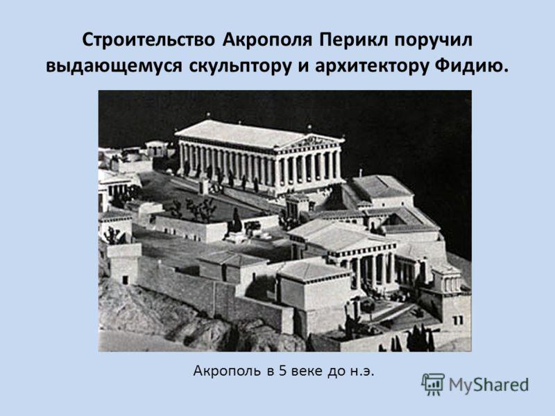 Строительство Акрополя Перикл поручил выдающемуся скульптору и архитектору Фидию. Акрополь в 5 веке до н.э.
