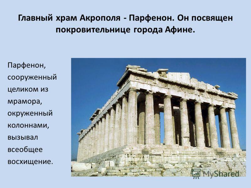 Главный храм Акрополя - Парфенон. Он посвящен покровительнице города Афине. Парфенон, сооруженный целиком из мрамора, окруженный колоннами, вызывал всеобщее восхищение.