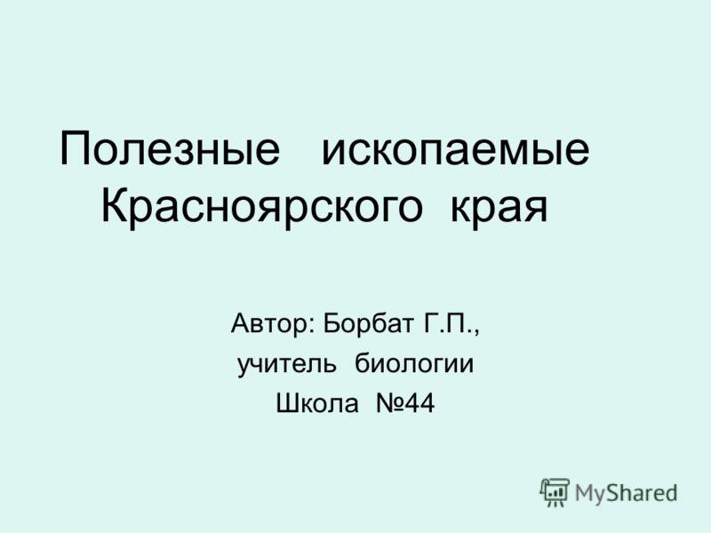Полезные ископаемые Красноярского края Автор: Борбат Г.П., учитель биологии Школа 44