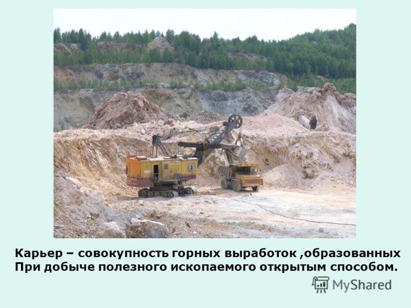 Карьер – совокупность горных выработок,образованных При добыче полезного ископаемого открытым способом.