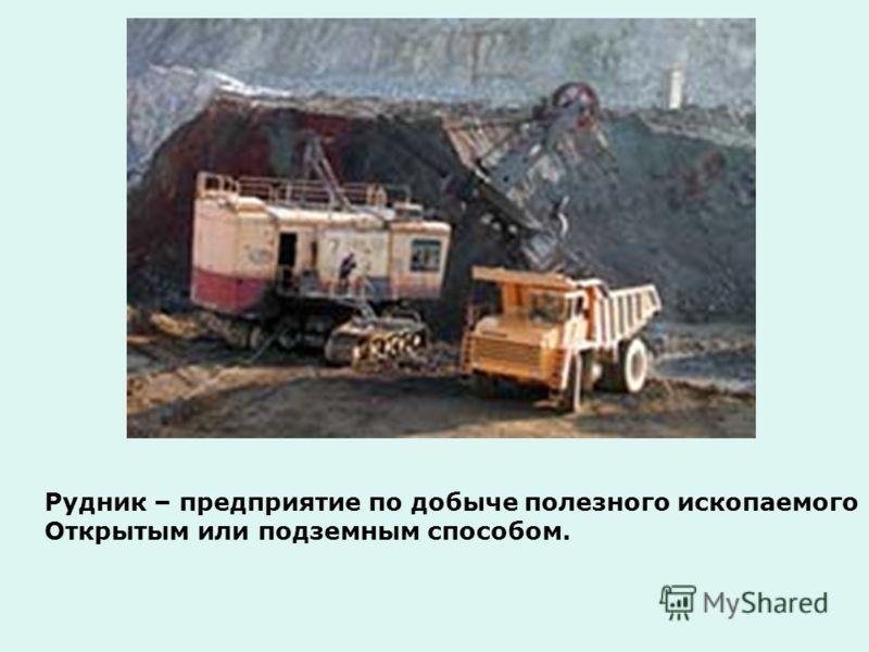 Рудник – предприятие по добыче полезного ископаемого Открытым или подземным способом.