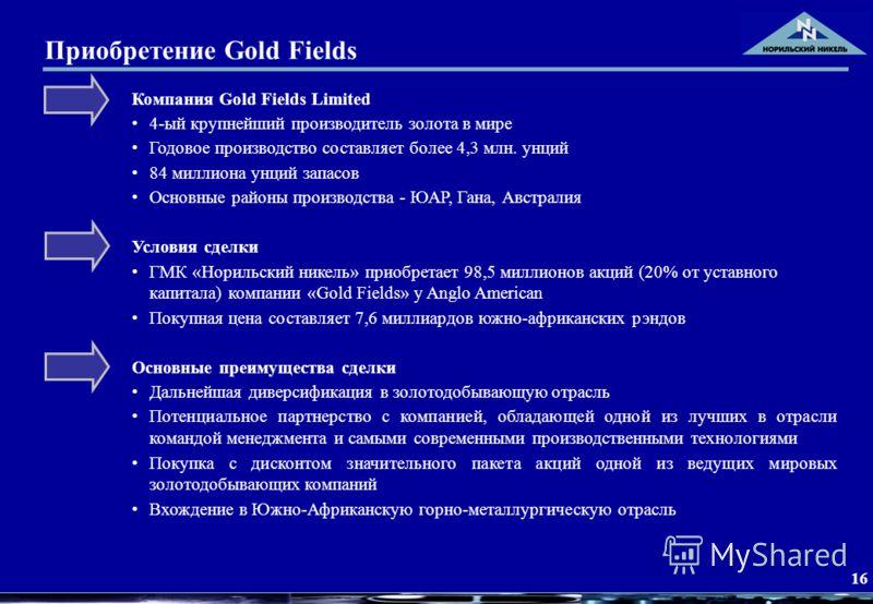 16 Приобретение Gold Fields Компания Gold Fields Limited 4-ый крупнейший производитель золота в мире Годовое производство составляет более 4,3 млн. унций 84 миллиона унций запасов Основные районы производства - ЮАР, Гана, Австралия Условия сделки ГМК