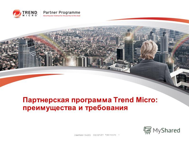 Copyright 2011 Trend Micro Inc. Партнерская программа Trend Micro: преимущества и требования Classification 7/24/2012 1