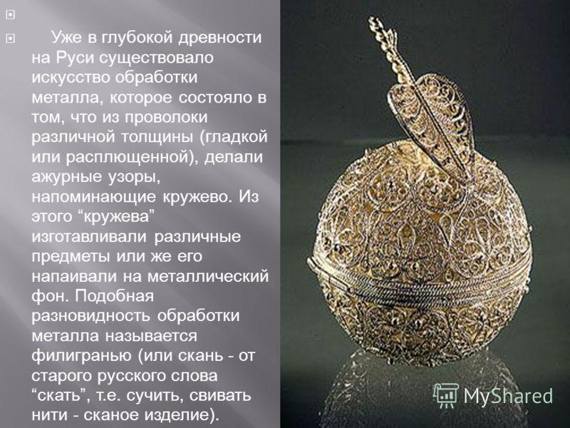 Уже в глубокой древности на Руси существовало искусство обработки металла, которое состояло в том, что из проволоки различной толщины (гладкой или расплющенной), делали ажурные узоры, напоминающие кружево. Из этого кружева изготавливали различные пре