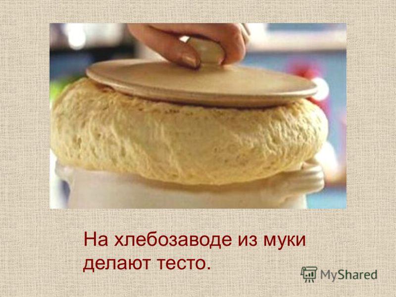На хлебозаводе из муки делают тесто.