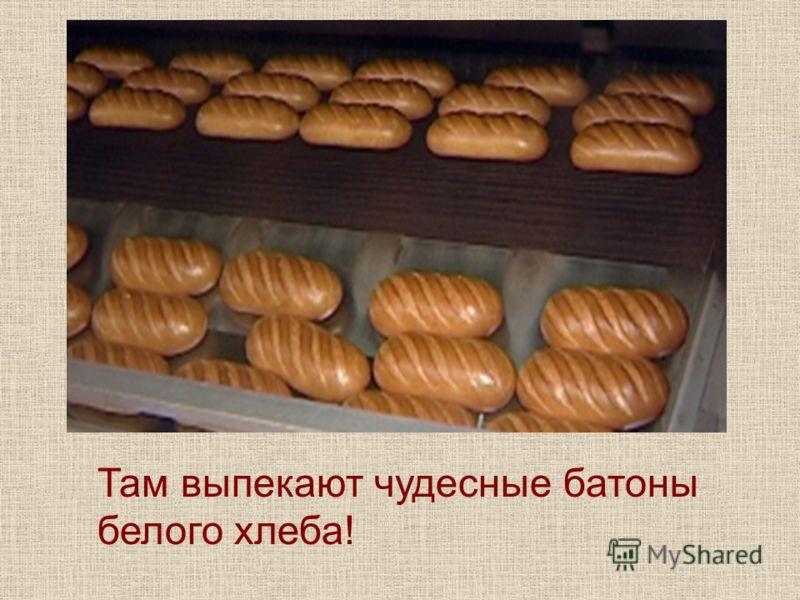 Там выпекают чудесные батоны белого хлеба!