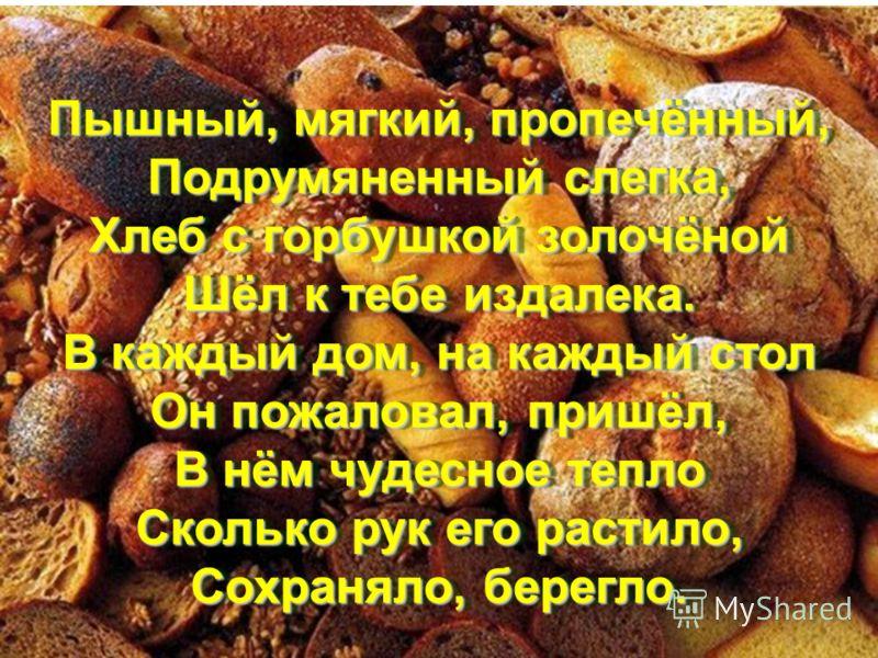 Пышный, мягкий, пропечённый, Подрумяненный слегка, Хлеб с горбушкой золочёной Шёл к тебе издалека. В каждый дом, на каждый стол Он пожаловал, пришёл, В нём чудесное тепло Сколько рук его растило, Сохраняло, берегло. Пышный, мягкий, пропечённый, Подру