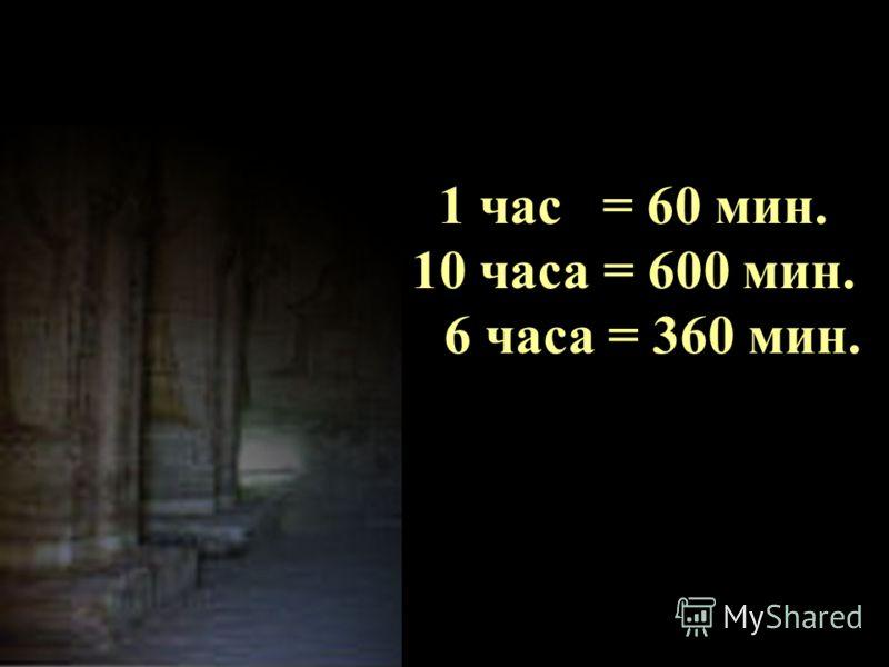 1 час =... мин. 10 часа =... мин. 6 часа =... мин.