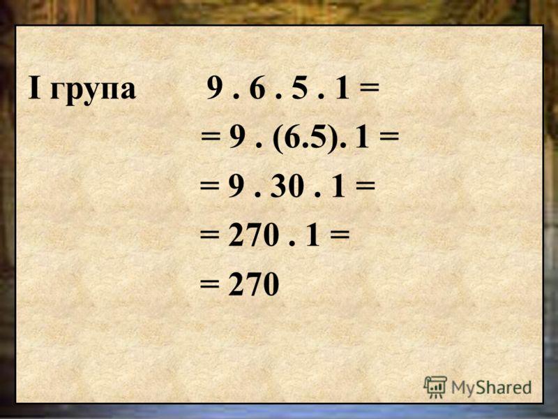 І група 9. 6. 5. 1 = ІІ група 7. 5. 2. 8 = ІІІ група 7. 0. 9. 6 = Пресметнете по най-лесен начин.