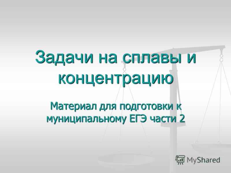 Задачи на сплавы и концентрацию Материал для подготовки к муниципальному ЕГЭ части 2