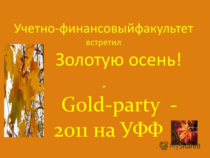 Учетно-финансовыйфакультет встретил Золотую осень! Gold-party - 2011 на УФФ