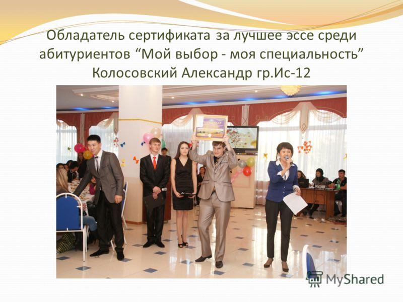 Обладатель сертификата за лучшее эссе среди абитуриентов Мой выбор - моя специальность Колосовский Александр гр.Ис-12