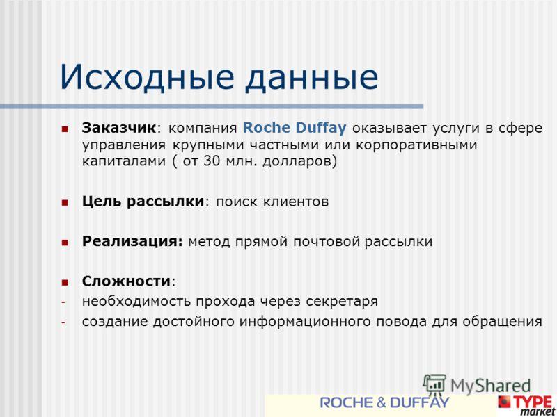 Исходные данные Заказчик: компания Roche Duffay оказывает услуги в сфере управления крупными частными или корпоративными капиталами ( от 30 млн. долларов) Цель рассылки: поиск клиентов Реализация: метод прямой почтовой рассылки Сложности: - необходим