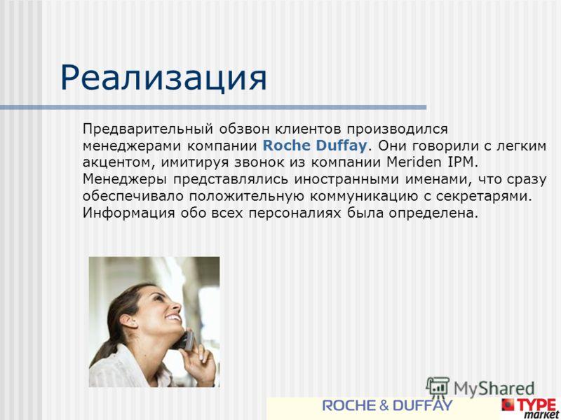 Реализация Предварительный обзвон клиентов производился менеджерами компании Roche Duffay. Они говорили с легким акцентом, имитируя звонок из компании Meriden IPM. Менеджеры представлялись иностранными именами, что сразу обеспечивало положительную ко