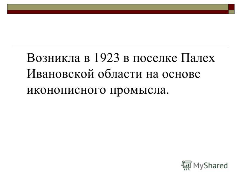 Возникла в 1923 в поселке Палех Ивановской области на основе иконописного промысла.