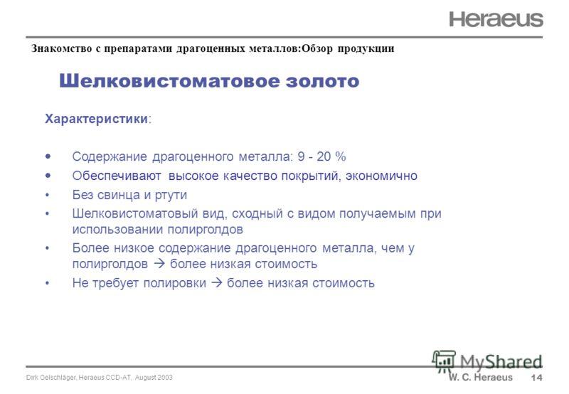 Dirk Oelschläger, Heraeus CCD-AT, August 2003 Шелковистоматовое золото 14 Характеристики: Содержание драгоценного металла: 9 - 20 % Обеспечивают высокое качество покрытий, экономично Без свинца и ртути Шелковистоматовый вид, сходный с видом получаемы