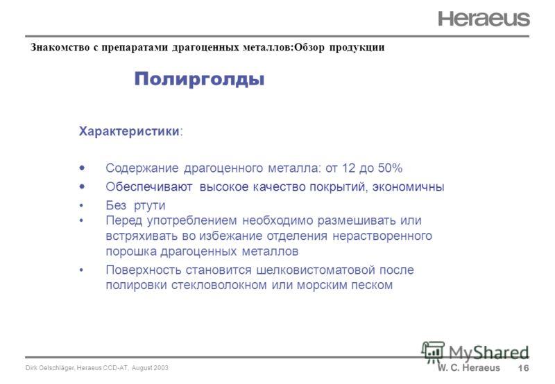 Dirk Oelschläger, Heraeus CCD-AT, August 2003 Полирголды Характеристики: Содержание драгоценного металла: от 12 до 50% Обеспечивают высокое качество покрытий, экономичны Без ртути Перед употреблением необходимо размешивать или встряхивать во избежани