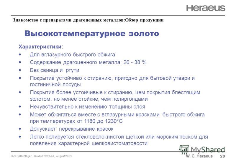 Dirk Oelschläger, Heraeus CCD-AT, August 2003 Высокотемпературное золото 20 Характеристики: Для вглазурного быстрого обжига Содержание драгоценного металла: 26 - 38 % Без свинца и ртути Покрытие устойчиво к стиранию, пригодно для бытовой утвари и гос