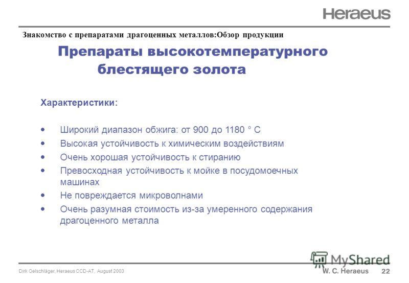 Dirk Oelschläger, Heraeus CCD-AT, August 2003 Препараты высокотемпературного блестящего золота 22 Характеристики: Широкий диапазон обжига: от 900 до 1180 ° C Высокая устойчивость к химическим воздействиям Очень хорошая устойчивость к стиранию Превосх