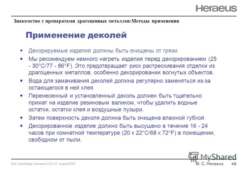 Dirk Oelschläger, Heraeus CCD-AT, August 2003 Применение деколей 48 Декорируемые изделия должны быть очищены от грязи. Мы рекомендуем немного нагреть изделия перед декорированием (25 - 30°C/77 - 86°F). Это предотвращает риск растрескивания отделки из