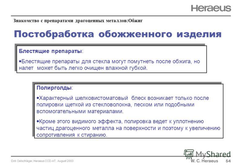 Dirk Oelschläger, Heraeus CCD-AT, August 2003 Постобработка обожженного изделия 54 Блестящие препараты: Блестящие препараты для стекла могут помутнеть после обжига, но налет может быть легко очищен влажной губкой. Блестящие препараты: Блестящие препа