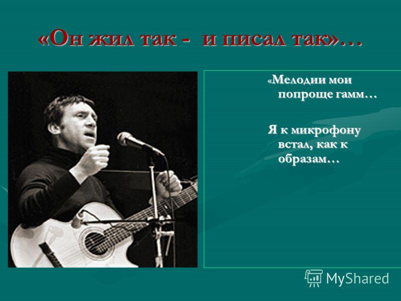 «Он жил так - и писал так»… « Мелодии мои попроще гамм… Я к микрофону встал, как к образам…
