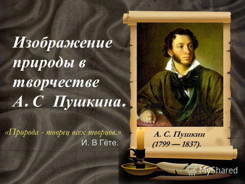 Изображение природы в творчестве А. С Пушкина. А. С. Пушкин (1799 1837). «Природа - творец всех творцов.» И. В Гёте.