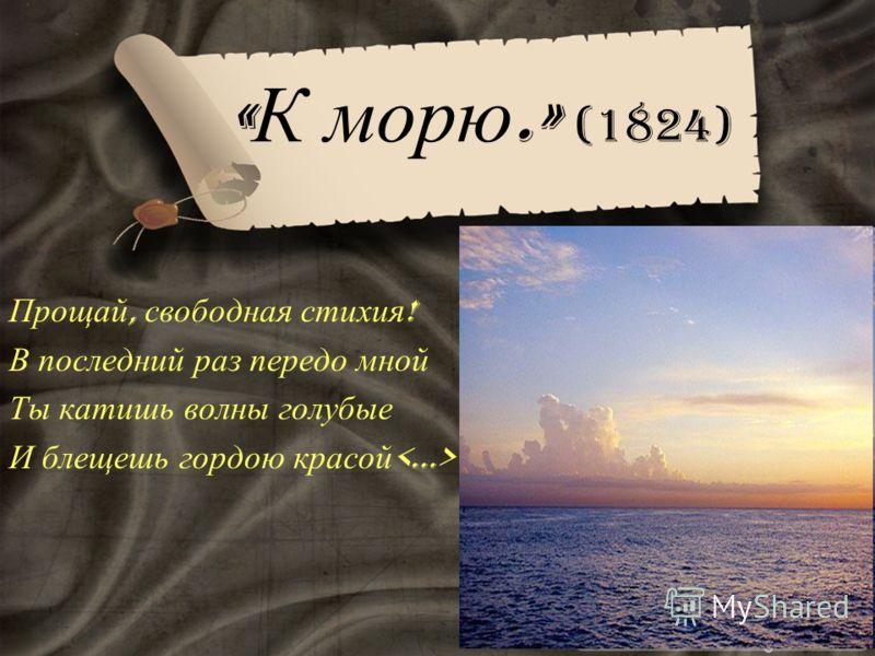 « К морю.» (1824) Прощай, свободная стихия ! В последний раз передо мной Ты катишь волны голубые И блещешь гордою красой
