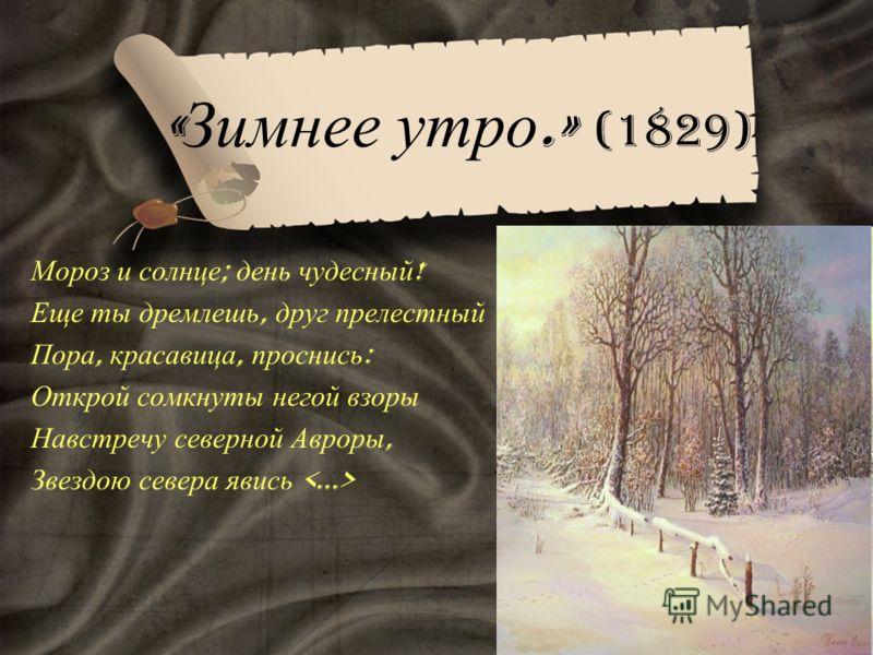 « Зимнее утро.» (1829) Мороз и солнце ; день чудесный ! Еще ты дремлешь, друг прелестный – Пора, красавица, проснись : Открой сомкнуты негой взоры Навстречу северной Авроры, Звездою севера явись