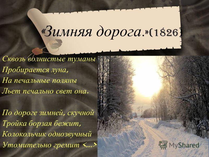 « Зимняя дорога. » (1826) Сквозь волнистые туманы Пробирается луна, На печальные поляны Льет печально свет она. По дороге зимней, скучной Тройка борзая бежит, Колокольчик однозвучный Утомительно гремит