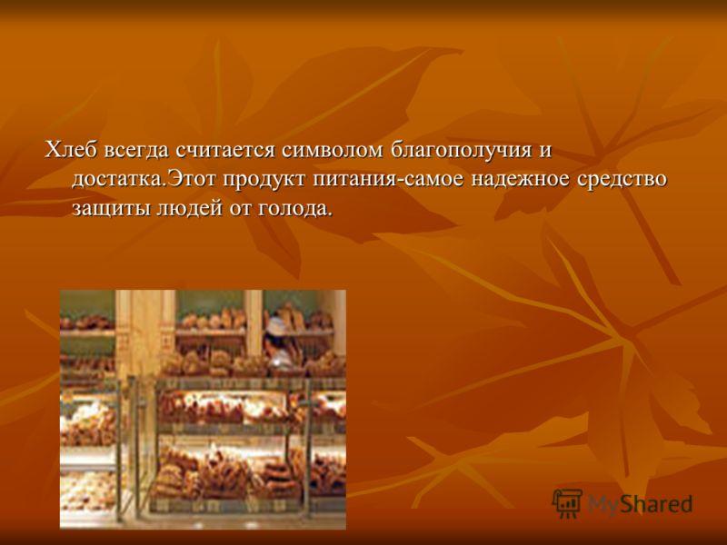 Хлеб всегда считается символом благополучия и достатка.Этот продукт питания-самое надежное средство защиты людей от голода.