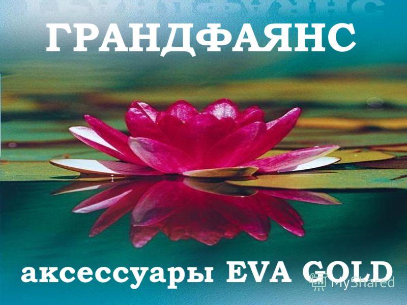ГРАНДФАЯНС аксессуары EVA GOLD