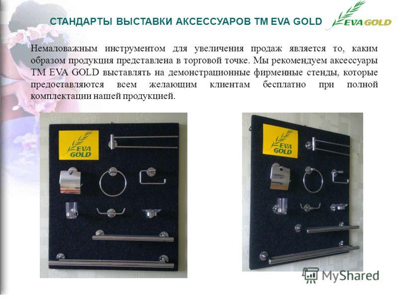 СТАНДАРТЫ ВЫСТАВКИ АКСЕССУАРОВ ТМ EVA GOLD Немаловажным инструментом для увеличения продаж является то, каким образом продукция представлена в торговой точке. Мы рекомендуем аксессуары ТМ EVA GOLD выставлять на демонстрационные фирменные стенды, кото