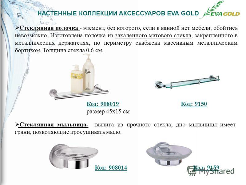 НАСТЕННЫЕ КОЛЛЕКЦИИ АКСЕССУАРОВ EVA GOLD Стеклянная полочка - элемент, без которого, если в ванной нет мебели, обойтись невозможно. Изготовлена полочка из закаленного матового стекла, закрепленного в металлических держателях, по периметру снабжена ма