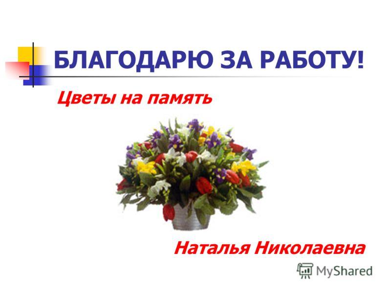 БЛАГОДАРЮ ЗА РАБОТУ! Цветы на память Наталья Николаевна