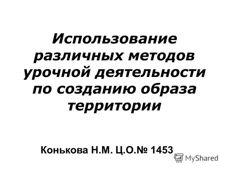 Использование различных методов урочной деятельности по созданию образа территории Конькова Н.М. Ц.О. 1453