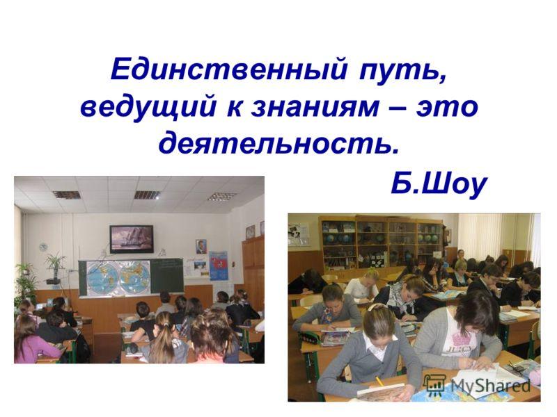 Единственный путь, ведущий к знаниям – это деятельность. Б.Шоу