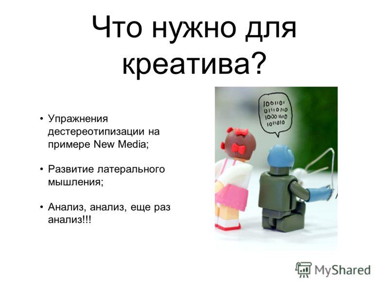 Что нужно для креатива? Упражнения дестереотипизации на примере New Media; Развитие латерального мышления; Анализ, анализ, еще раз анализ!!!