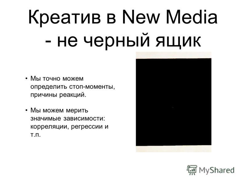 Креатив в New Media - не черный ящик Мы точно можем определить стоп-моменты, причины реакций. Мы можем мерить значимые зависимости: корреляции, регрессии и т.п.