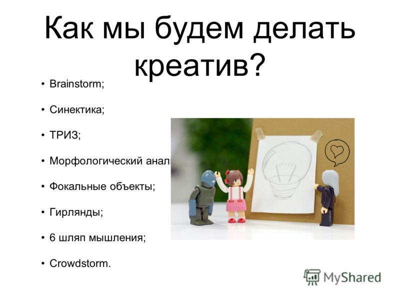 Как мы будем делать креатив? Brainstorm; Синектика; ТРИЗ; Морфологический анализ; Фокальные объекты; Гирлянды; 6 шляп мышления; Crowdstorm.